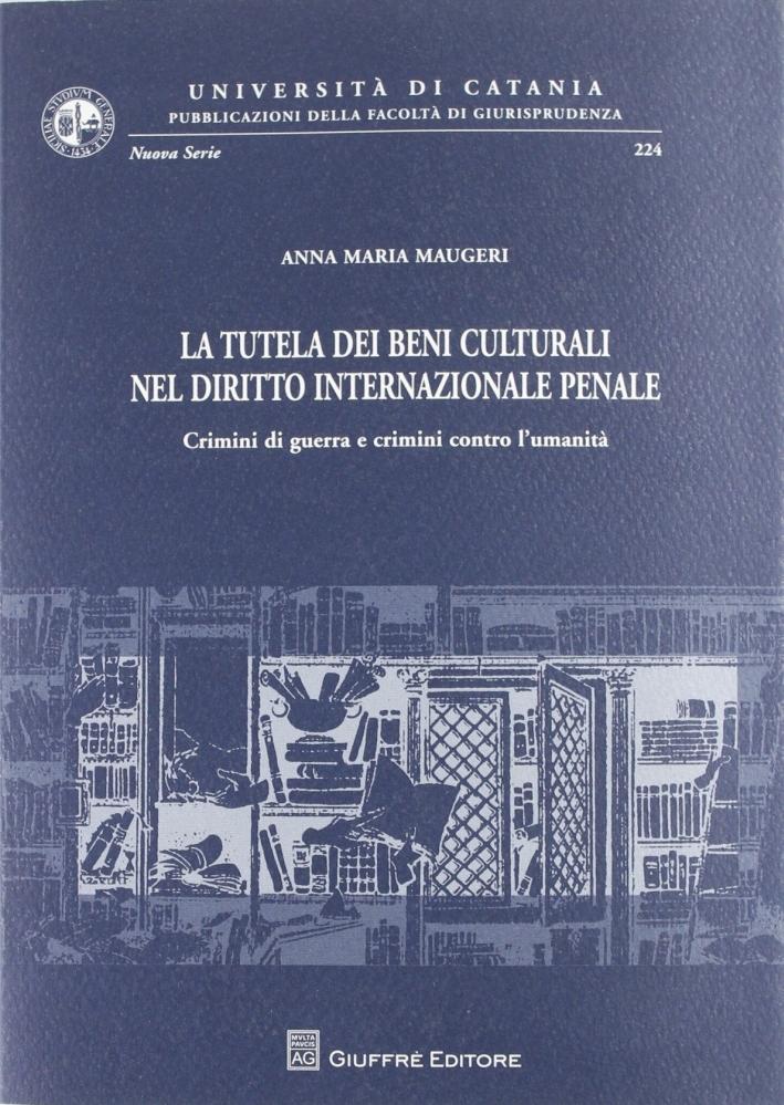 La tutela dei beni culturali nel diritto internazionale penale. Crimini di guerra e crimini contro l'umanità