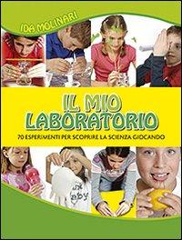 Il mio laboratorio. 70 esperimenti per scoprire la scienza giocando. Ediz. illustrata