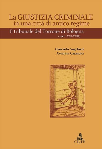 La giustizia criminale in una città di antico regime. Il tribunale del Torrone di Bologna (Sec. XVI-XVII)