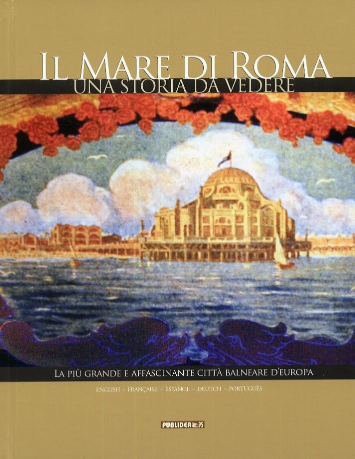Il mare di Roma. Una storia da vedere. La più grande e affascinante città balneare d'Europa. [Edizione italiana, inglese, francese, spagnola, tedesca e portoghese]