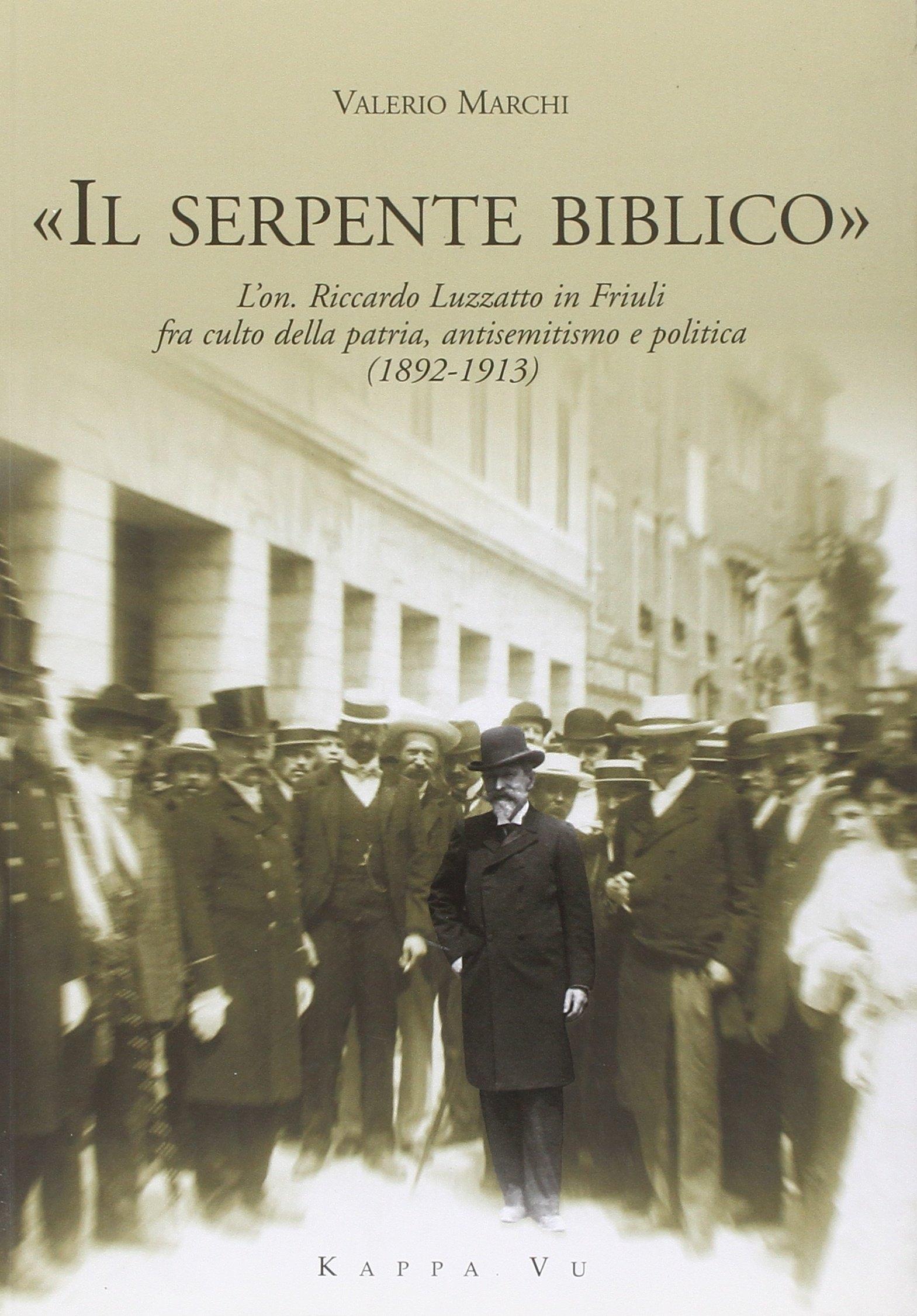 «Il serpente biblico». L'on. Riccardo Luzzatto in Friuli fra culto della patria, antisemitismo e politica (1892-1913)