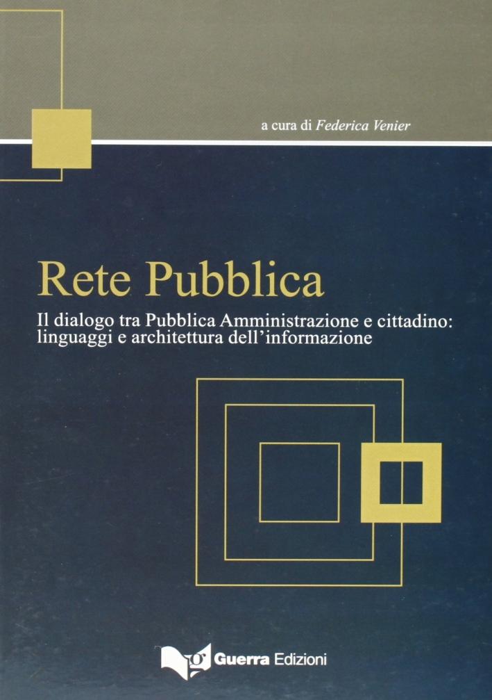 Rete pubblica. Il dialogo tra pubblica amministrazione e cittadino. Linguaggi e architettura dell'informazione
