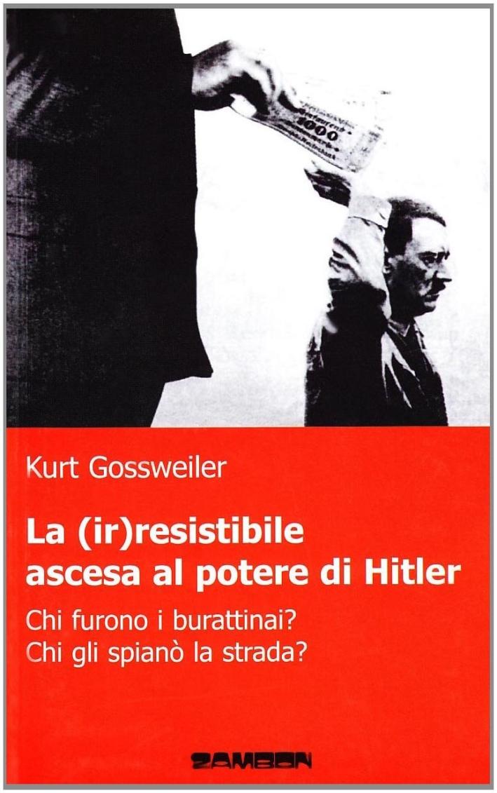 La (ir)resistibile ascesa al potere di Hitler. Chi furono i burattinai? Chi gli spianò la strada?