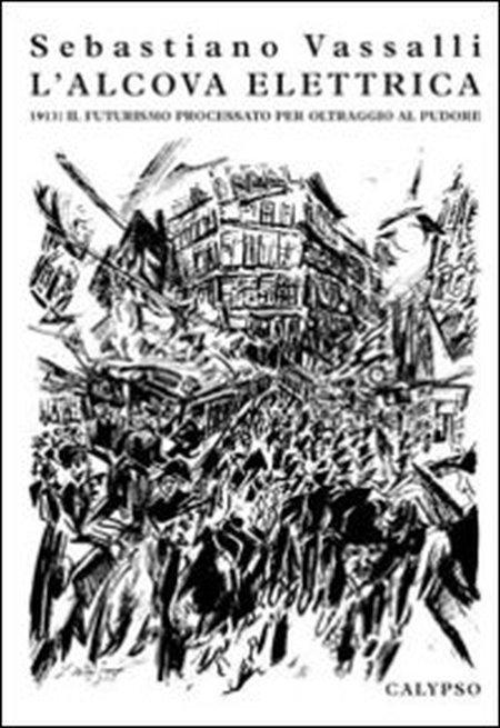 L'Alcova Elettrica. 1913: il Futurisimo Processato per Oltraggio al Pudore.