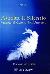 Ascolta il Silenzio. Percorso Antistress. Viaggio al Centro dell'Universo. Con CD Audio
