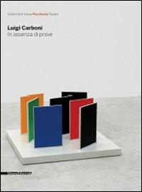 Luigi Carboni. In assenza di prove. Catalogo della mostra (Pesaro, 28 marzo-3 maggio 2009). Ediz. italiana e inglese
