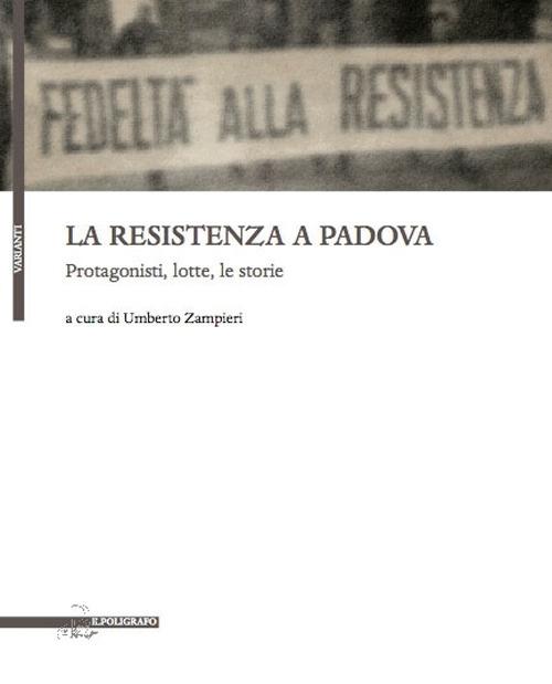 La Resistenza a Padova. Protagonisti, lotte, storie