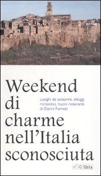 Weekend di charme nell'Italia sconosciuta. Luoghi da scoprire, alloggi romantici, buoni ristoranti.