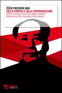 Zizek presenta Mao. Sulla pratica e sulla contraddizione. Scritti filosofico-politici del grande timoniere presentati da Zizek, con una lettera di Badiou