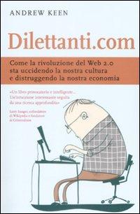 Dilettanti.com. Come la Rivoluzione del Web 2.0 Sta Uccidendo la Nostra Cultura e Distruggendo la Nostra Economia