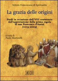La grazia delle origini. Studi in occasione dell'VIII centenario dell'approvazione della prima regola di san Francesco d'Assisi (1209-2009).