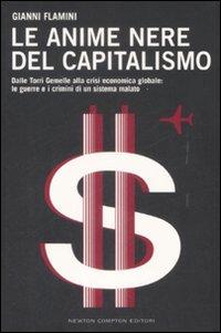 Le Anime Nere del Capitalismo. Dalle Torri Gemelle alla Crisi Economica Globale: le Colpe e i Crimini di un Sistema Malato.