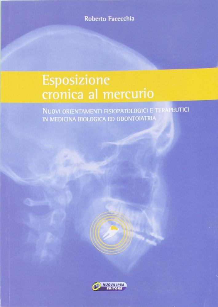 Esposizione cronica al mercurio. Nuovi orientamenti fisiopatologici e terapeutici in medicina biologica ed odontoiatria.