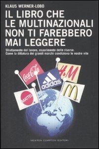 Il libro che le multinazionali non ti farebbero mai leggere. Sfruttamento del lavoro, esaurimento delle risorse...