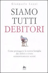 Siamo Tutti Debitori. Come Proteggere la Nostra Famiglia dai Debiti e Vivere Economicamente Sereni.