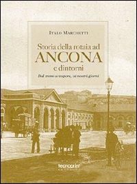 Storia della rotaia ad Ancona e dintorni. Dal treno a vapore ai nostri giorni. Ediz. illustrata