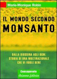 Il mondo secondo Monsanto. Dalla diossina agli OGM: storia di una multinazionale che vi vuole bene.