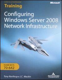 Configuring Windows Server 2008. Network Infrastructure. Esame Mcts 10642. con CDROM. Ediz. Italiana.