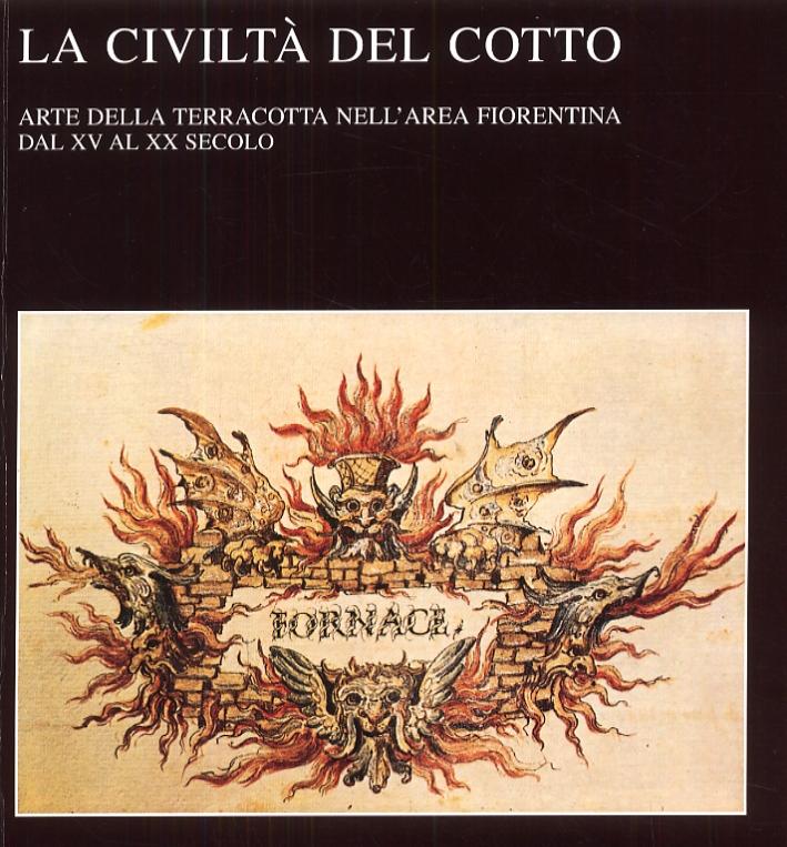 La Civiltà del Cotto. Arte della Terracotta nell'Area Fiorentina dal XV al XX Secolo
