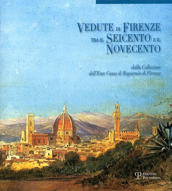 Vedute di Firenze tra il Seicento e il Novecento. Dalla Collezione dell'Ente Cassa di Risparmio di Firenze