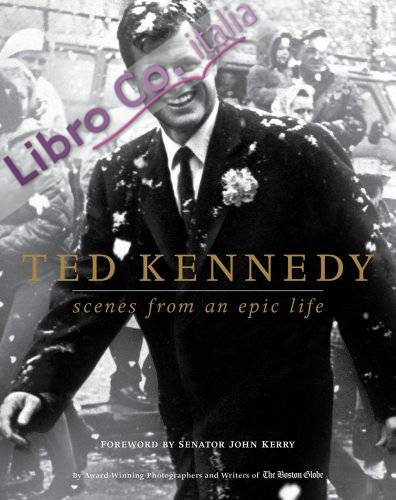 Ted Kennedy. Scenes from an Epic Life.