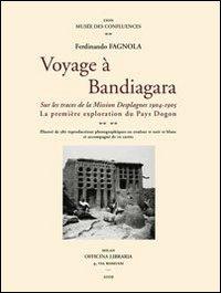 Voyage à la Bandigara. Sur les traces de la Mission Desplagnes 1904-1905. La première exploration du Pays Dogon.