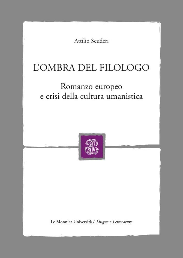 L'ombra del filologo. Romanzo europeo e crisi della cultura umanistica