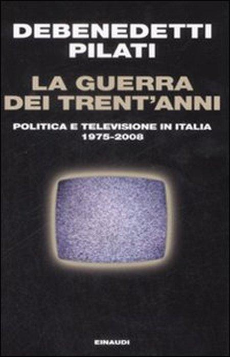 La Guerra dei Trent'Anni. Politica e Televisione in Italia (1975-2008)