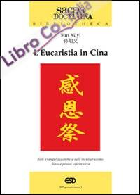 L'Eucaristia in Cina. Nell'Evangelizzazione e nell'Inculturazione. Testi e Prassi Celebrativa