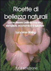 Ricette di bellezza naturali. Come essere belle in maniera semplice, economica e salutare.