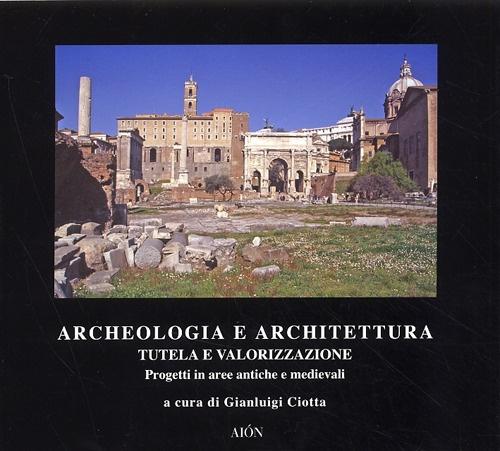 Archeologia e Architettura. Tutela e Valorizzazione. Progetti in Aree Antiche e Medievali