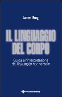 Il Linguaggio del Corpo. Guida all'Interpretazione del Linguaggio non Verbale.