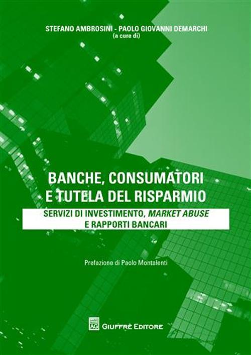 Banche, consumatori e tutela del risparmio. Servizi di investimento, market abuse e rapporti bancari