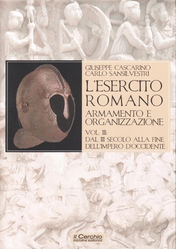 L'esercito romano. Armamento e organizzazione. Vol. 3: Dal III secolo alla fine dell'impero romano d'Occidente