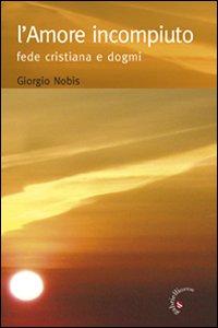 L' Amore Incompiuto. Fede Cristiana e Dogmi