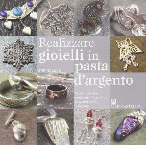 Realizzare gioielli in pasta d'argento. Ediz. illustrata