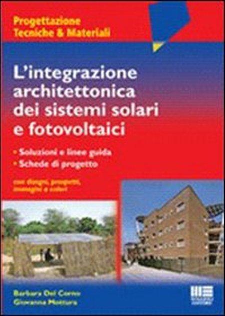L'integrazione architettonica dei sistemi solari fotovoltaici. Soluzioni e linee guida. Schede di progetto con disegni, prospetti, immagini a colori
