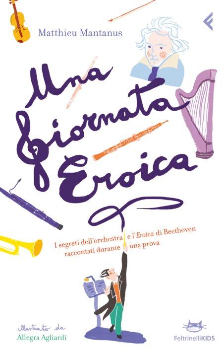 Una giornata eroica. I segreti dell'orchestra e l'«Eroica» di Beethoven raccontati durante una prova. Ediz. illustrata