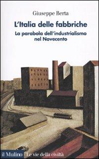 L'Italia delle fabbriche. La parabola dell'industrialismo nel Novecento