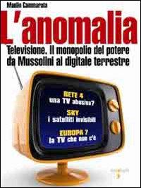 L'anomalia. Televisione. Il monopolio del potere da Mussolini al digitale terrestre.