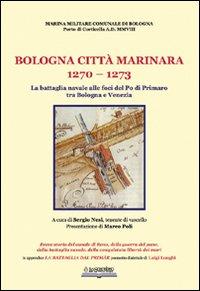 Bologna, città marinara 1270-1273. La battaglia navale alle foci del Po di Primaro tra Bologna e Venezia.