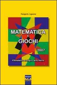 Matematica e giochi 2007. Allenamento ecologico della mente.