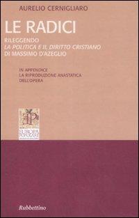 Radici. Rileggendo la politica e il diritto cristiano di Massimo D'Azeglio (rist. anast. Parigi, 1859).