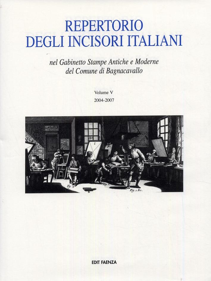 Repertorio degli Incisori Italiani nel Gabinetto Stampe Antiche e Moderne del Comune di Bagnacavallo. Volume V. 2004-2007.