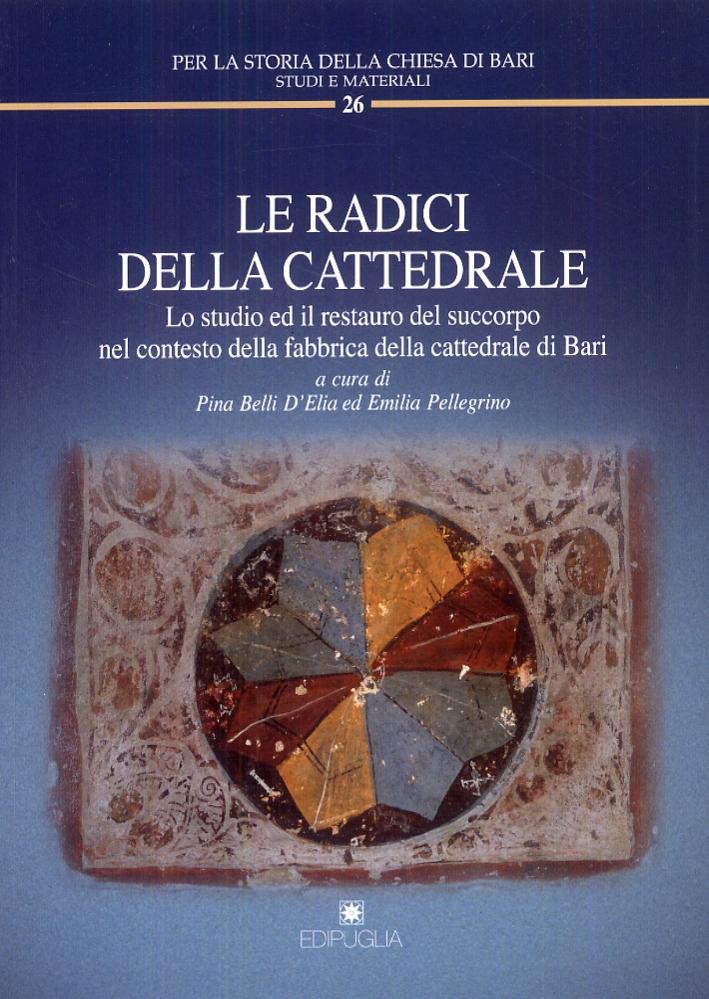 Le radici della cattedrale. Lo studio ed il restauro del succorpo nel contesto della fabbrica della cattedrale di Bari.