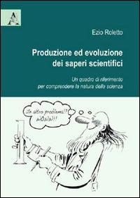 Produzione ed evoluzione dei saperi scientifici. Un quadro di riferimento per comprendere la natura della scienza