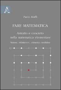 Fare matematica. Astratto e concreto nella matematica elementare. Numeri, infinitesimi, aritmetica modulare.