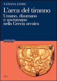 L'arca del tiranno. Umano, disumano e sovrumano nella Grecia arcaica.