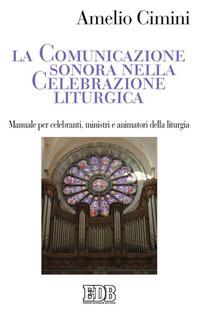 La comunicazione sonora nella celebrazione liturgica. Manuale per celebranti, ministri e animatori della liturgia.