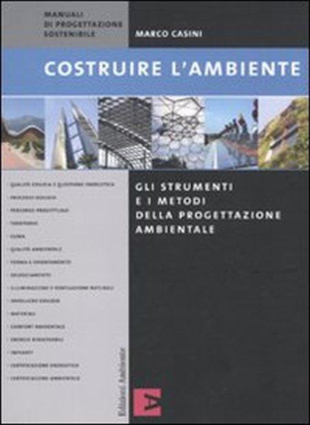 Costruire L'Ambiente. Gli Strumenti e i Metodi della Progettazione Ambientale.